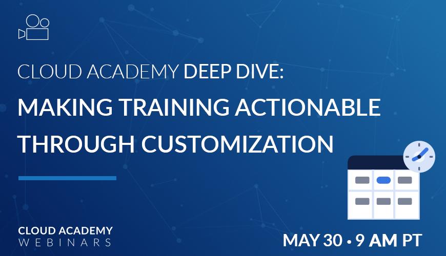Cloud Academy Deep Dive: Making Training Actionable Through Customization